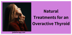 Natural Treatments for an Overactive Thyroid
