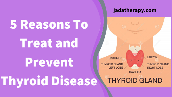 5 Reasons To Treat and Prevent Thyroid Disease